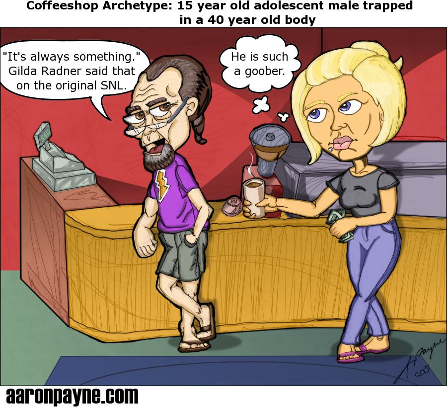 Coffeeshop Archetype: 15 year old adolescent male trapped in a 40 year old body