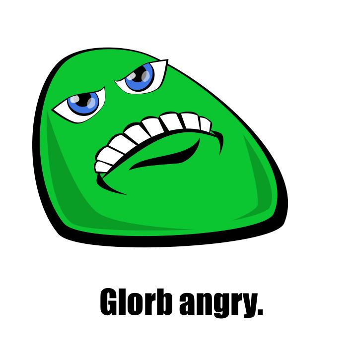 Glorb angry.